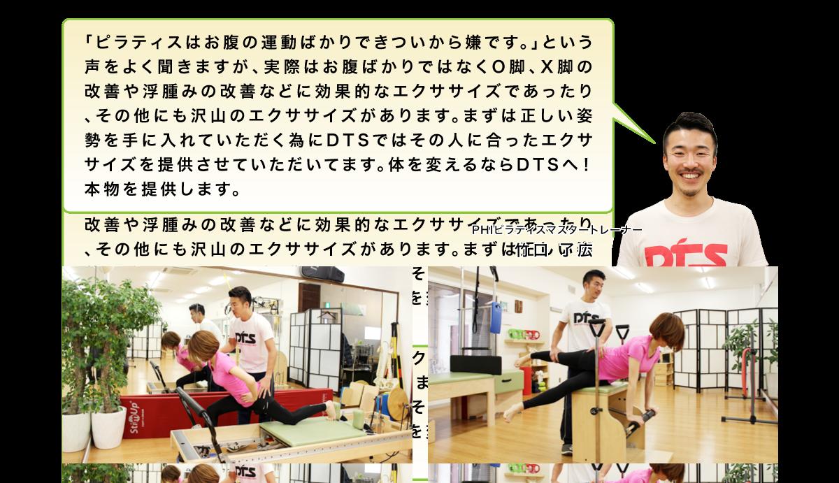 「ピラティスはお腹の運動ばかりできついから嫌です。」という声をよく聞きますが、実際はお腹ばかりではなくO脚、X脚の改善や浮腫みの改善などに効果的なエクササイズであったり、その他にも沢山のエクササイズがあります。まずは正しい姿勢を手に入れていただく為にDTSではその人に合ったエクササイズを提供させていただいてます。体を変えるならDTSへ!!本物を提供します。